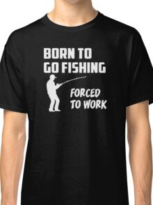 Born to Go Fishing Forced To Work  Classic T-Shirt