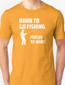 Born to Go Fishing Forced To Work  T-Shirt