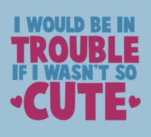 I would be in TROUBLE if I wasn't so CUTE! Kids Tee