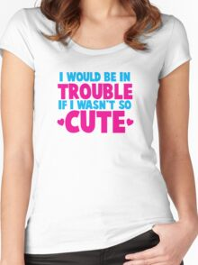 I would be in TROUBLE if I wasn't so CUTE! Women's Fitted Scoop T-Shirt