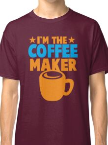 I'm the COFFEE MAKER Classic T-Shirt
