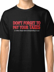 DON'T FORGET TO PAY YOUR TAXES - 12 MILLION ILLEGAL ALIENS Classic T-Shirt