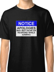 NOTICE: APOLOGIES, MAY NOT HEAR OR RESPOND WHILE GAMING Classic T-Shirt