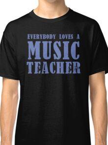 Everybody loves a MUSIC Teacher Classic T-Shirt