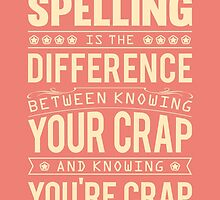 Spelling is the difference between knowing your crap and knowing you're crap. by nektarinchen