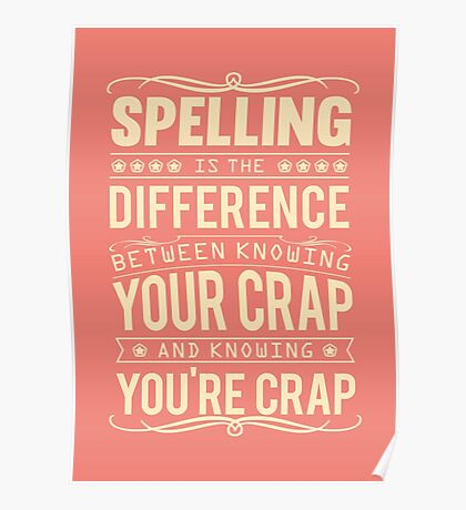 Spelling is the difference between knowing your crap and knowing you're crap. Poster