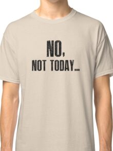 No, Not Today... Classic T-Shirt
