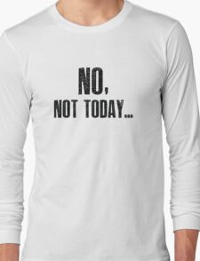No, Not Today... Long Sleeve T-Shirt