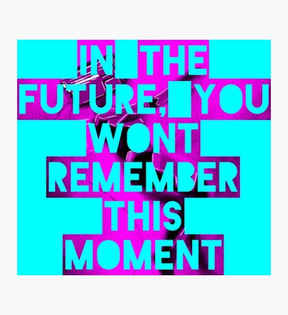 In The Future, You Wont Remember This Moment Photographic Print