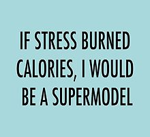 If stress burned calories, I would be a supermodel by PhilippaKir