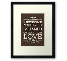 Never let someone make you ashamed of what you love to read. Framed Print