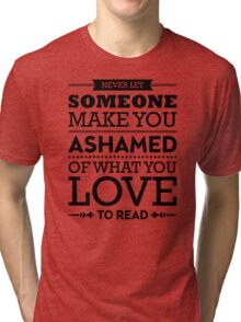 Never let someone make you ashamed of what you love to read. Tri-blend T-Shirt