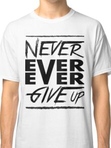 Never ever ever give up! Classic T-Shirt