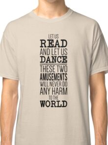 Let us read and let us dance, these two amusements will never do any harm to the world Classic T-Shirt