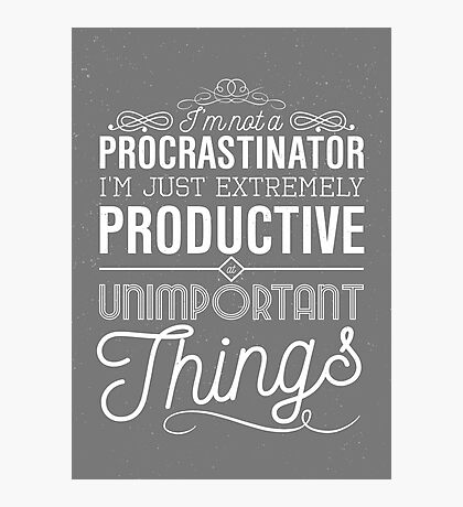 I'm not a procrastinator. I'm just extremely productive at unimportant things Photographic Print