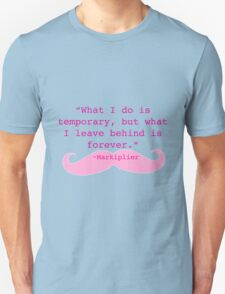 What I do is  temporary, but what I leave behind is forever. Markiplier Quote Unisex T-Shirt