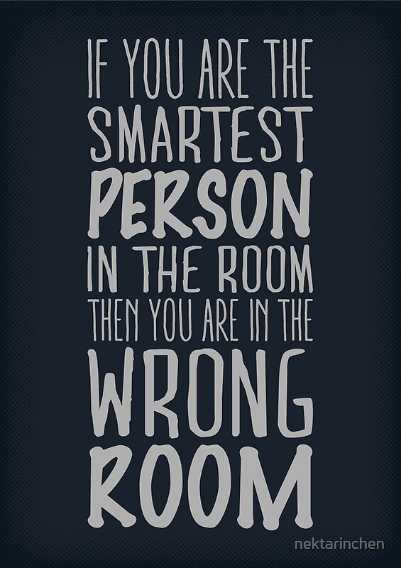 Quot If You Are The Smartest Person In The Room Then You Are