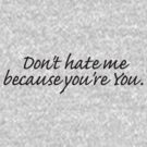 Don't hate me because you're You. by digerati