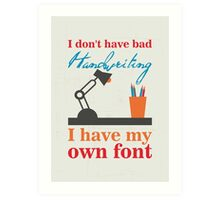 I don't have bad handwriting. I have my own font.I don't have bad handwriting. I have my own font. Art Print