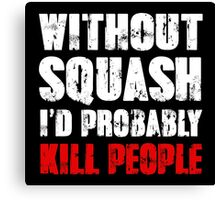 Without Squash I'd Probably Kill People Canvas Print