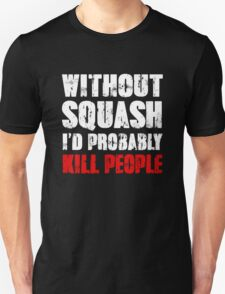 Without Squash I'd Probably Kill People T-Shirt