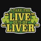 I Take The Live Out Of Liver St. Patrick's Day Shirt by BeataViscera