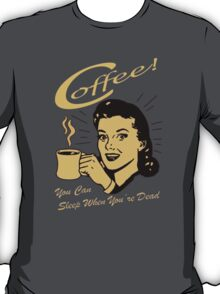 Coffee, You can sleep when your Dead! T-Shirt