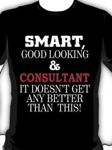 SMART GOOD LOOKING AND CONSULTANT IT DOESN'T GET ANY BETTER THAN THIS T-Shirt