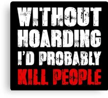 Without Hoarding I'd Probably Kill People Canvas Print