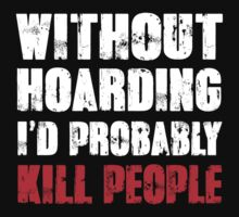 Without Hoarding I'd Probably Kill People by DesignMC