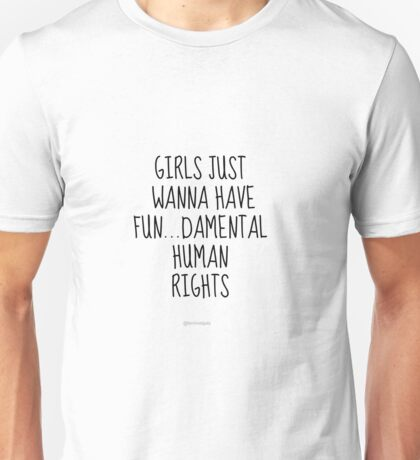 Girls Just Wanna Have Fun...Damental Human Rights Unisex T-Shirt