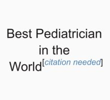 Best Pediatrician in the World - Citation Needed! by lyricalshirts