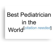 Best Pediatrician in the World - Citation Needed! Canvas Print