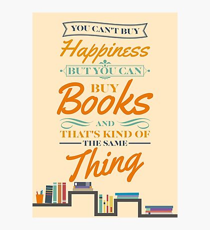 You can't buy happiness but you can buy books and that's kind of the same thing Photographic Print