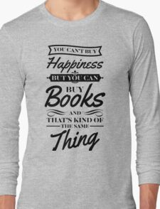 You can't buy happiness but you can buy books and that's kind of the same thing Long Sleeve T-Shirt