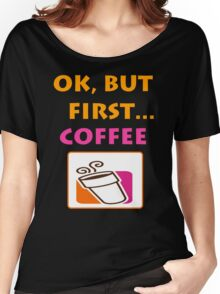 Ok but first.... Coffee :) Women's Relaxed Fit T-Shirt
