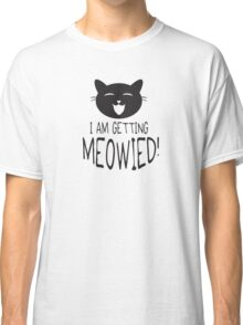 I am getting meowied! Classic T-Shirt