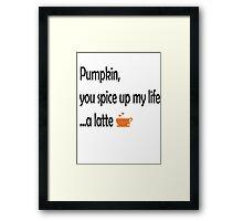 Pumpkin, you spice up my life...a latte Framed Print