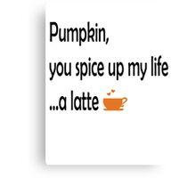 Pumpkin, you spice up my life...a latte Canvas Print
