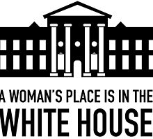 A Woman's Place is in the White House by wearitout