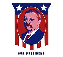 Teddy Roosevelt -- Our President  Photographic Print