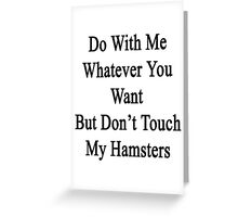 Do With Me Whatever You Want But Don't Touch My Hamsters  Greeting Card