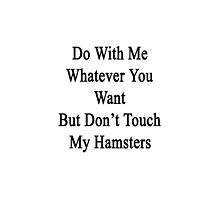Do With Me Whatever You Want But Don't Touch My Hamsters  by supernova23