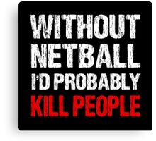 Without Netball I'd Probably Kill People Canvas Print