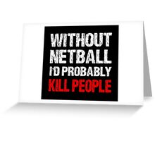 Without Netball I'd Probably Kill People Greeting Card