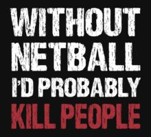Without Netball I'd Probably Kill People by DesignMC