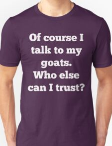 Of course I talk to my goats. Who else can I trust? Unisex T-Shirt