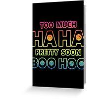 Too much HAHA, Pretty soon BOO HOO Greeting Card