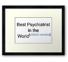 Best Psychiatrist in the World - Citation Needed! Framed Print