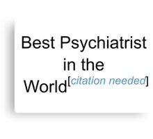 Best Psychiatrist in the World - Citation Needed! Canvas Print